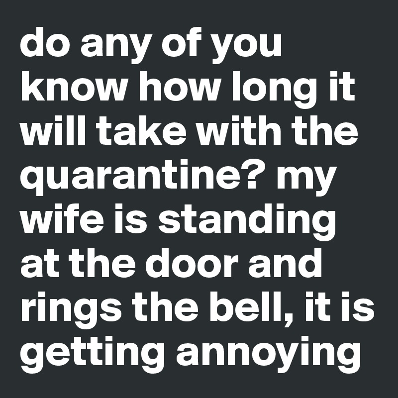 do any of you know how long it will take with the quarantine? my wife is standing at the door and rings the bell, it is getting annoying