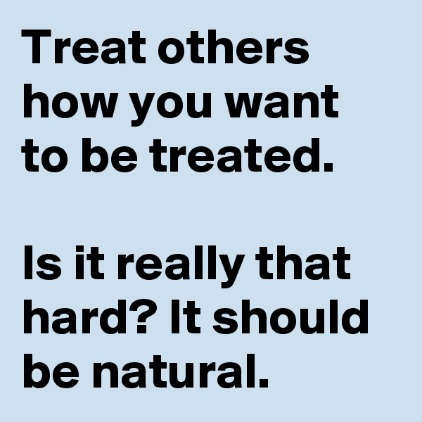 Treat others how you want to be treated.  Is it really that hard? It should be natural.
