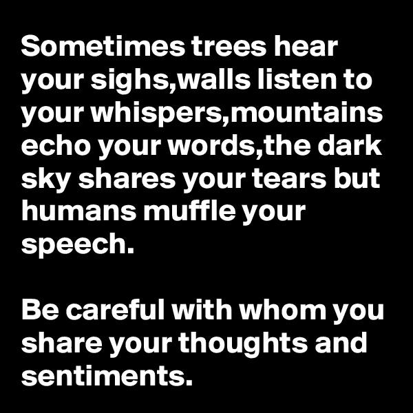 Sometimes trees hear your sighs,walls listen to your whispers,mountains echo your words,the dark sky shares your tears but humans muffle your speech.  Be careful with whom you share your thoughts and sentiments.