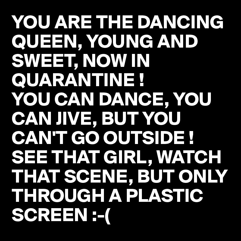 YOU ARE THE DANCING QUEEN, YOUNG AND SWEET, NOW IN QUARANTINE ! YOU CAN DANCE, YOU CAN JIVE, BUT YOU CAN'T GO OUTSIDE ! SEE THAT GIRL, WATCH THAT SCENE, BUT ONLY THROUGH A PLASTIC SCREEN :-(