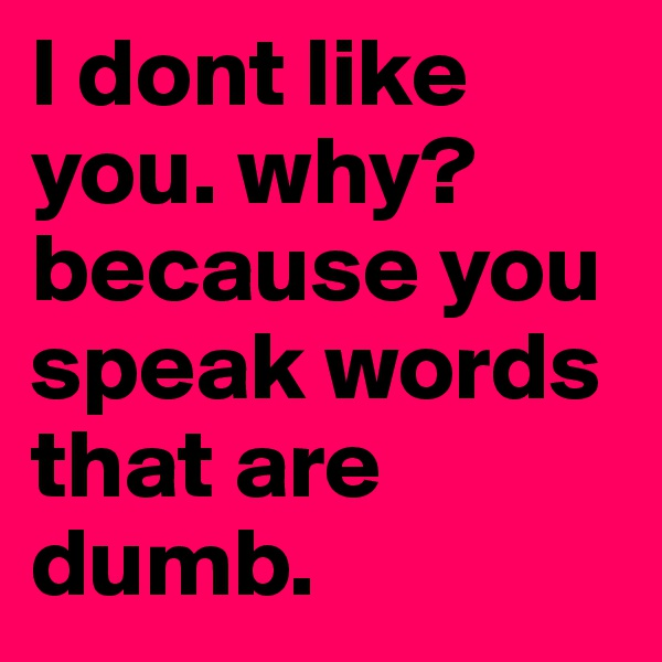 I dont like you. why? because you speak words that are dumb.