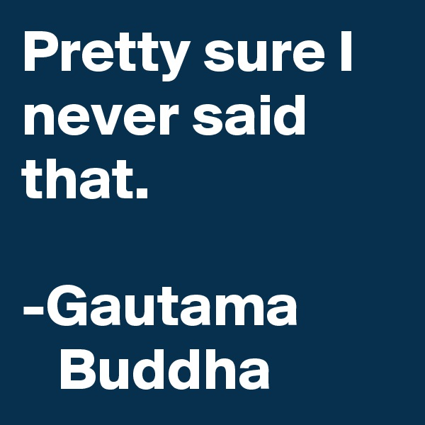 Pretty sure I never said that.  -Gautama           Buddha