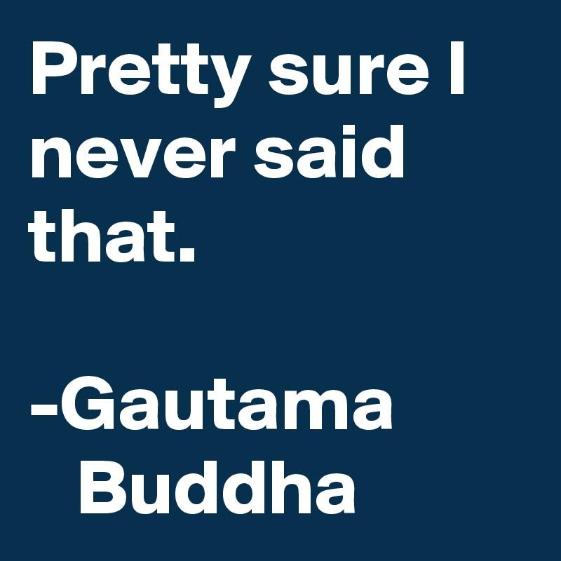 Pretty sure I never said that.  -Gautama           Buddha