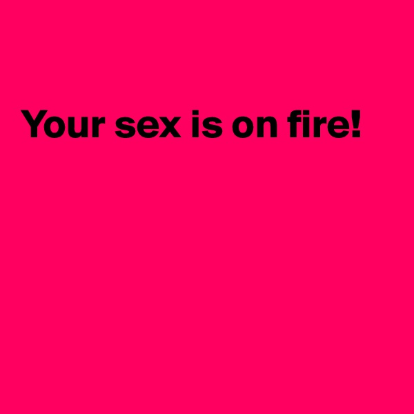 Your sex is on fire!