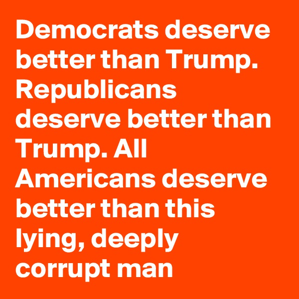 Democrats deserve better than Trump. Republicans deserve better than Trump. All Americans deserve better than this lying, deeply corrupt man