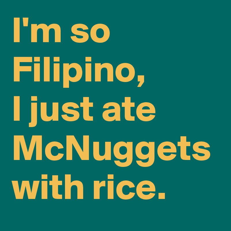 I'm so Filipino, I just ate McNuggets with rice.