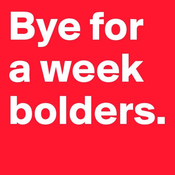 Bye for a week bolders.