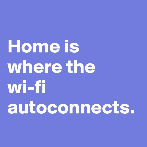 Home is where the wi-fi autoconnects.