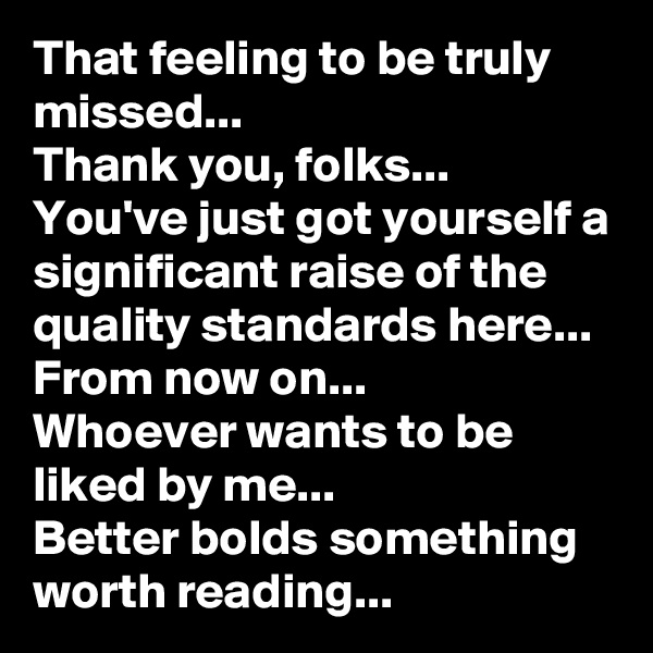 That feeling to be truly missed... Thank you, folks... You've just got yourself a significant raise of the quality standards here... From now on... Whoever wants to be liked by me... Better bolds something worth reading...