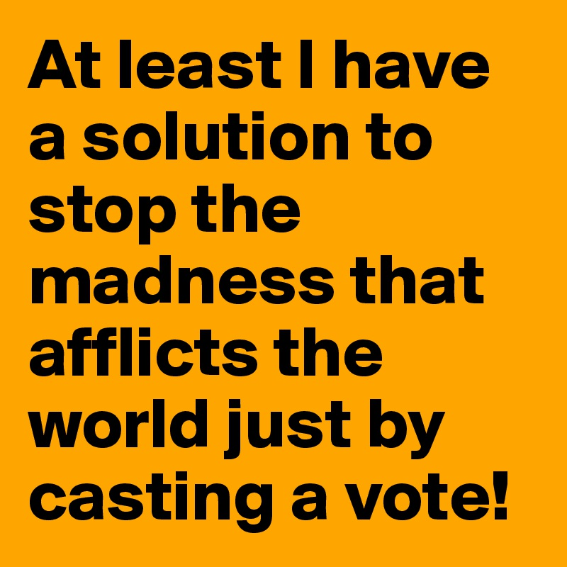 At least I have a solution to stop the madness that afflicts the world just by casting a vote!