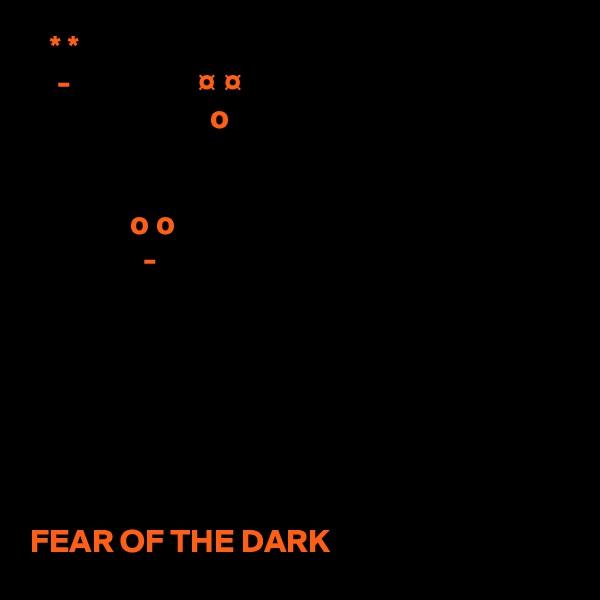 * *     -                   ¤ ¤                            o                  o o                  -        FEAR OF THE DARK