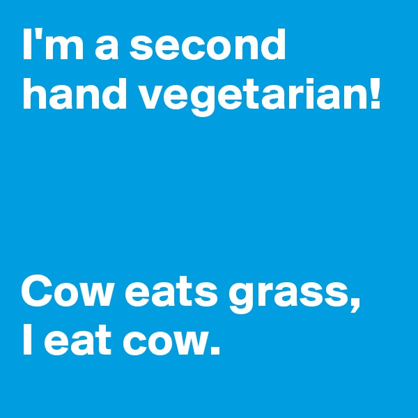 I'm a second hand vegetarian!     Cow eats grass,  I eat cow.