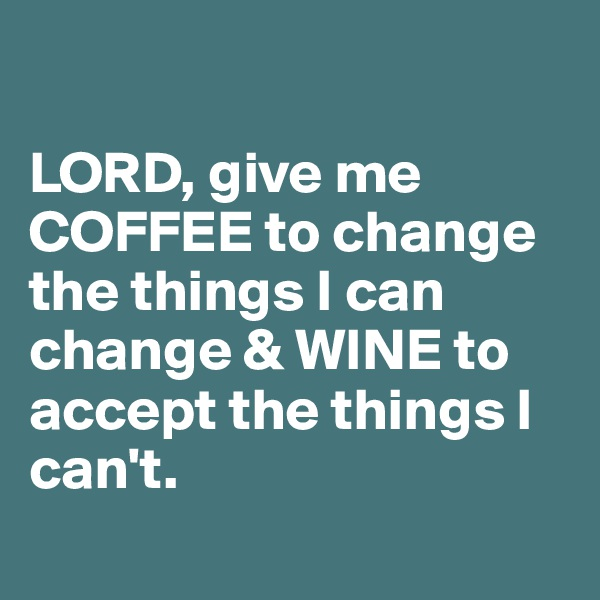 LORD, give me COFFEE to change the things I can change & WINE to accept the things I can't.