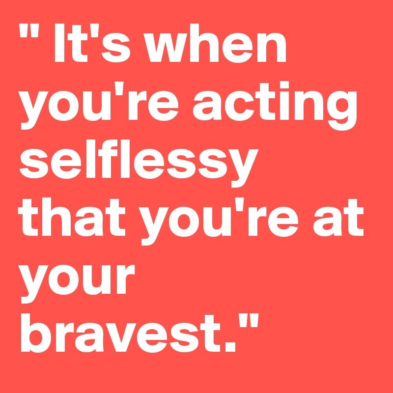 """"""" It's when you're acting selflessy that you're at your bravest."""""""