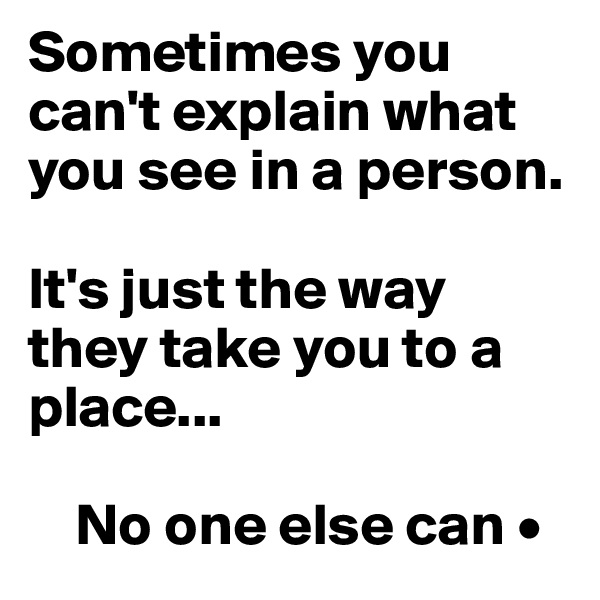 Sometimes you    can't explain what  you see in a person.  It's just the way they take you to a place...      No one else can •