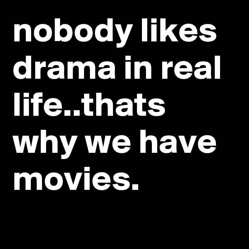 nobody likes drama in real life..thats why we have movies.