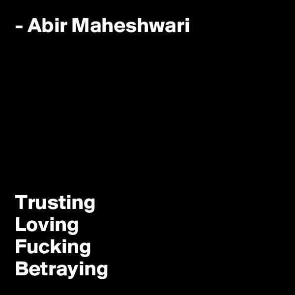 - Abir Maheshwari        Trusting Loving Fucking Betraying