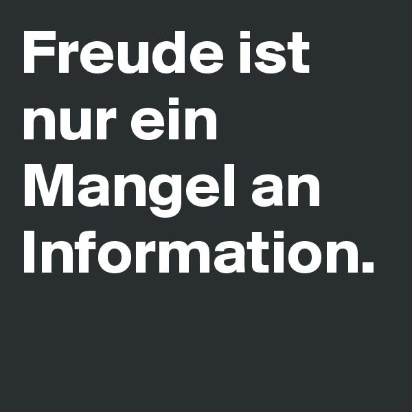 Freude ist nur ein Mangel an Information.