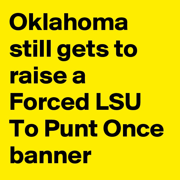 Oklahoma still gets to raise a Forced LSU To Punt Once banner
