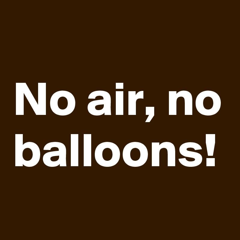 No air, no balloons!