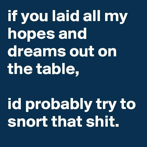 if you laid all my hopes and dreams out on the table,   id probably try to snort that shit.