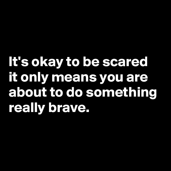 It's okay to be scared it only means you are about to do something really brave.
