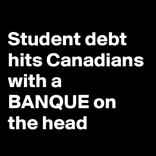 Student debt hits Canadians with a BANQUE on the head