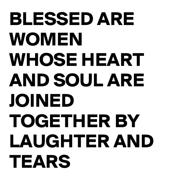 BLESSED ARE WOMEN WHOSE HEART AND SOUL ARE JOINED TOGETHER BY LAUGHTER AND TEARS