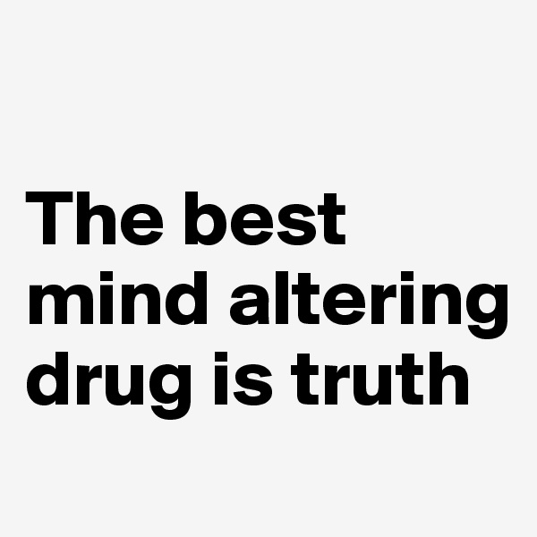 The best mind altering drug is truth