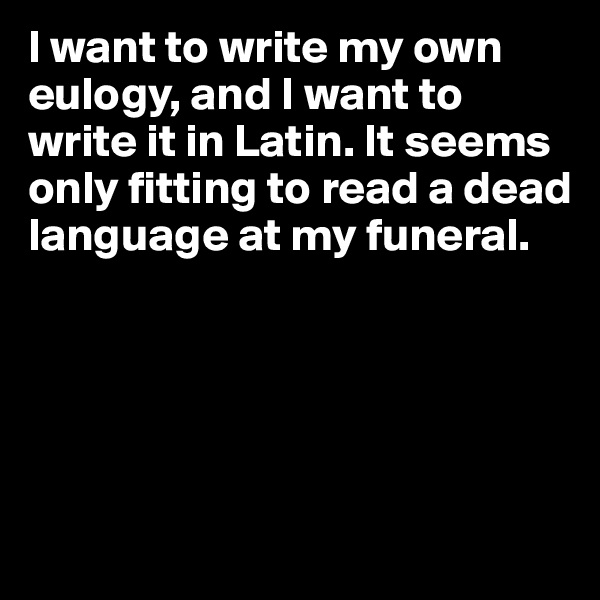 I want to write my own eulogy, and I want to write it in Latin. It seems only fitting to read a dead language at my funeral.