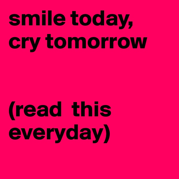 smile today, cry tomorrow    (read  this    everyday)