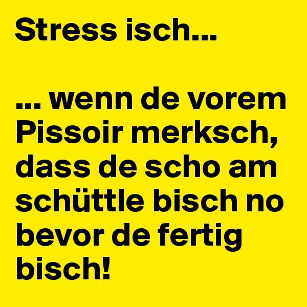 Stress isch...  ... wenn de vorem Pissoir merksch, dass de scho am schüttle bisch no bevor de fertig bisch!