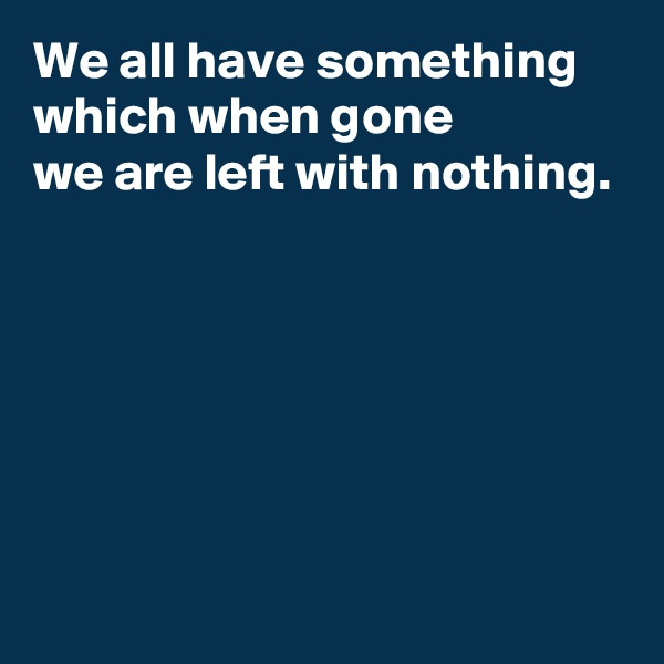 We all have something which when gone we are left with nothing.