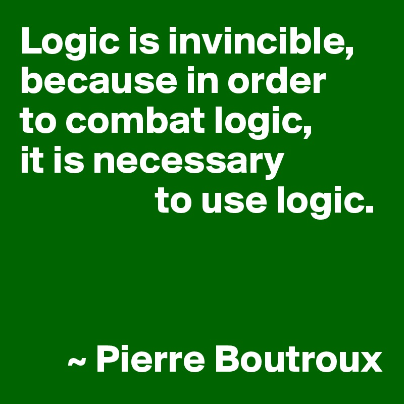 Logic is invincible, because in order  to combat logic,  it is necessary                  to use logic.          ~ Pierre Boutroux