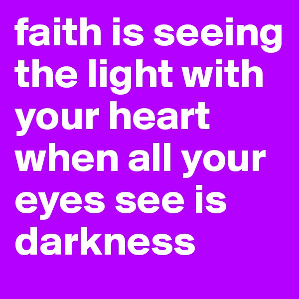 faith is seeing the light with your heart when all your eyes see is darkness