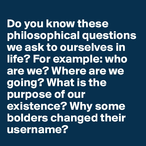 Do you know these philosophical questions we ask to ourselves in life? For example: who are we? Where are we going? What is the purpose of our existence? Why some bolders changed their username?