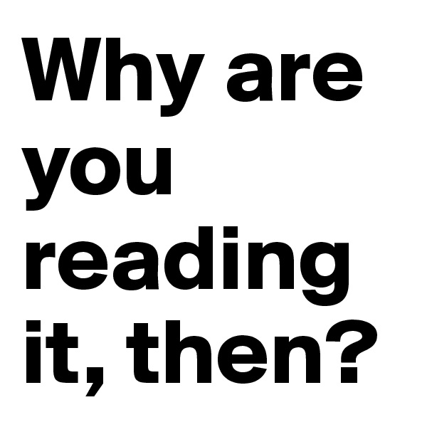 Why are you reading it, then?