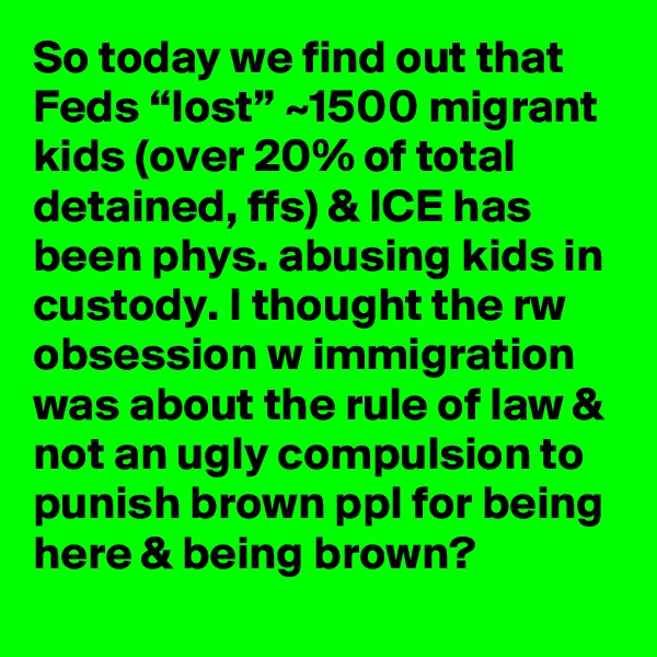 """So today we find out that Feds """"lost"""" ~1500 migrant kids (over 20% of total detained, ffs) & ICE has been phys. abusing kids in custody. I thought the rw obsession w immigration was about the rule of law & not an ugly compulsion to punish brown ppl for being here & being brown?"""