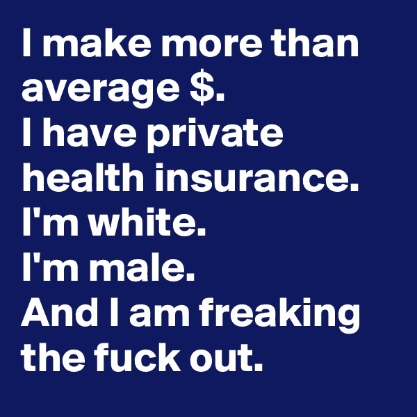 I make more than average $. I have private health insurance. I'm white.  I'm male. And I am freaking the fuck out.