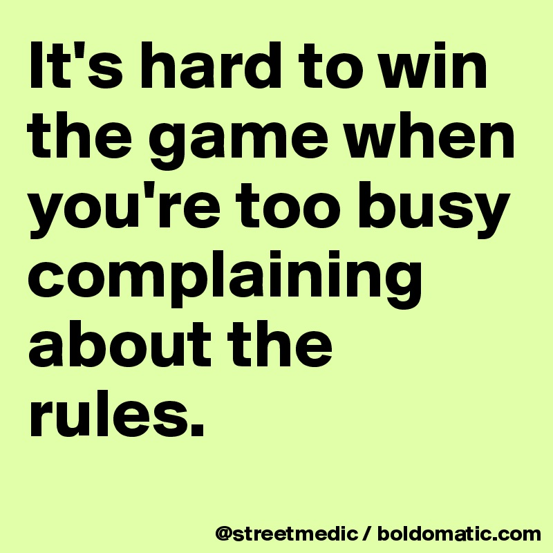 It's hard to win the game when you're too busy complaining about the rules.