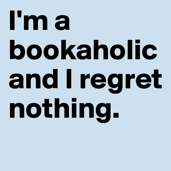 I'm a bookaholic and I regret nothing.
