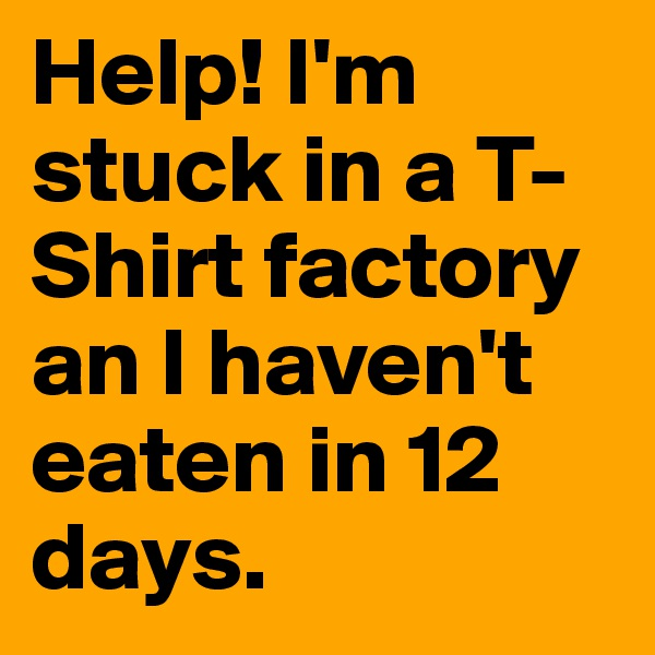Help! I'm stuck in a T-Shirt factory an I haven't eaten in 12 days.