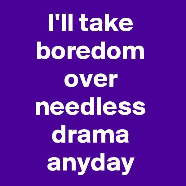 I'll take boredom over needless drama anyday