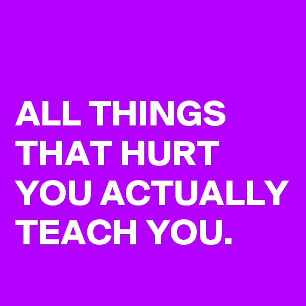 ALL THINGS THAT HURT YOU ACTUALLY TEACH YOU.