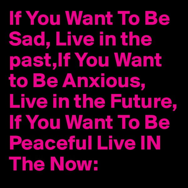 If You Want To Be Sad, Live in the past,If You Want to Be Anxious, Live in the Future, If You Want To Be Peaceful Live IN The Now: