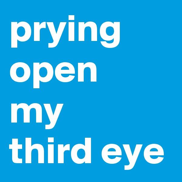 prying open my  third eye