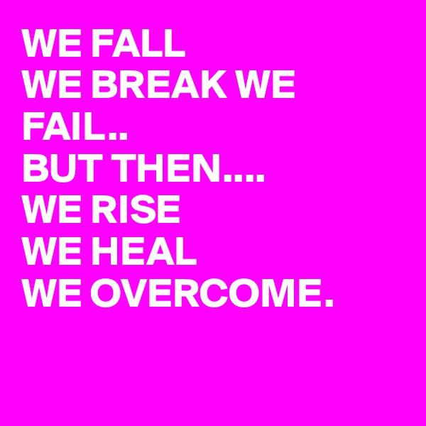 WE FALL WE BREAK WE FAIL.. BUT THEN.... WE RISE  WE HEAL WE OVERCOME.