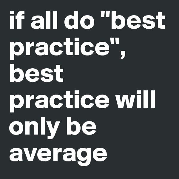 """if all do """"best practice"""", best practice will only be average"""