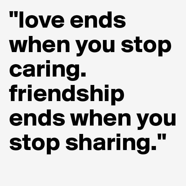 """love ends when you stop caring. friendship ends when you stop sharing."""