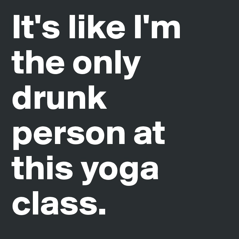 It's like I'm the only drunk person at this yoga class.